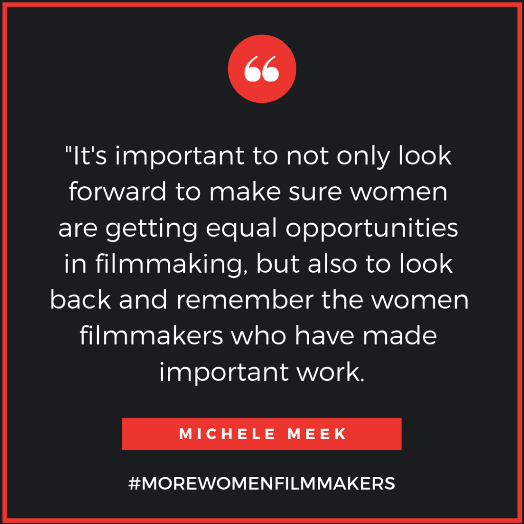 """It's important to not only look forward to make sure women are getting equal opportunities in filmmaking, but also to look back and remember the women filmmakers who have made important work. - Michele Meek"